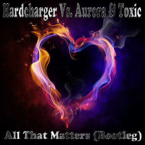 Hardcharger Vs. Aurora & Toxic - All That Matters (Bootleg Club Remix Edit)