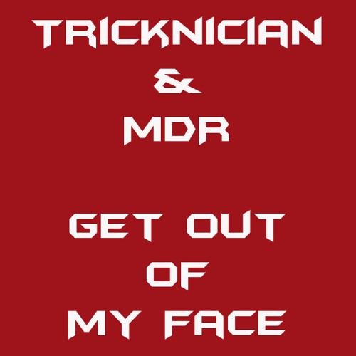 Get Out of My Face (Tricknician, MDR)