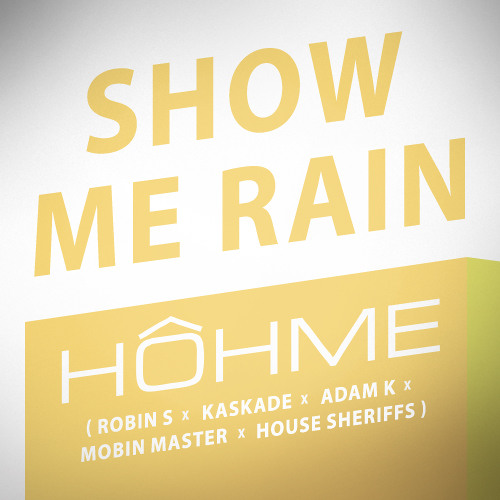 HOHME - Show Me Rain (Robin S x Kaskade x Adam K x Mobin Master x House Sheriffs)
