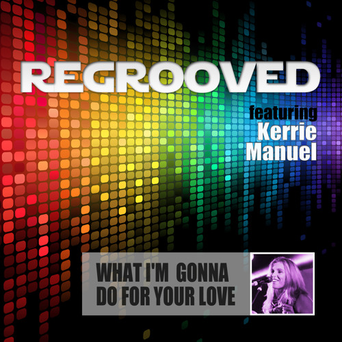 What I'm Gonna Do For Your Love - ReGrooved featuring Kerrie Manuel (Snippet)  Available to buy now!
