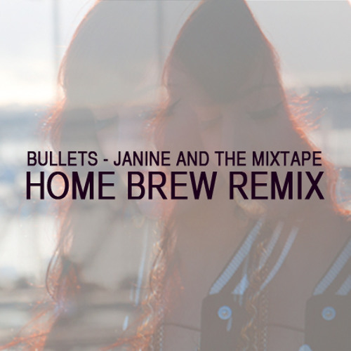 Bullets - Janine and the Mixtape and Tom Scott (Home Brew Remix)