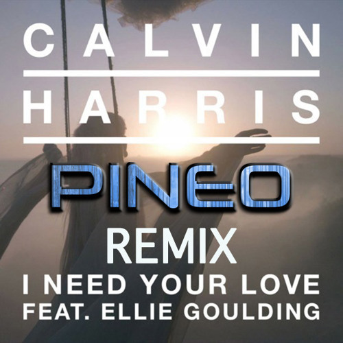 Calvin Harris Ft. Ellie Goulding - I Need Your Love (PINEO Remix)