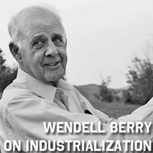 Wendell Berry on Industrialization