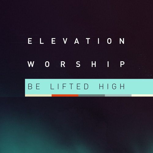 Be Lifted High - ELEVATION WORSHIP
