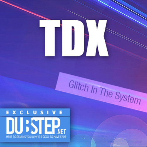 Glitch in the System by T.D.X. - Dubstep.NET Exclusive