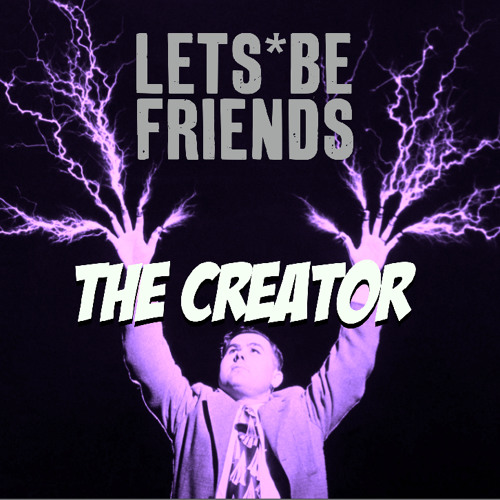 Lets Be Friends | The Creator