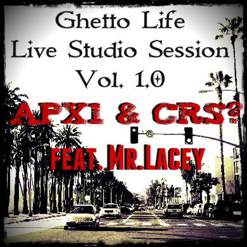 APX1 & CRS? Feat MR. LACEY - GHETTO LIFE LIVE STUDIO SESSION 1.0