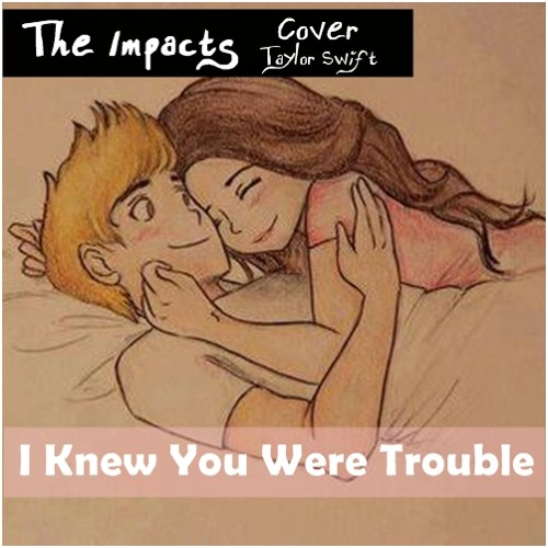 The Impacts: I Knew You Were Trouble (Taylor Swift Cover)