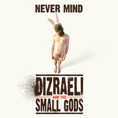 Dizraeli & The Small Gods - Never Mind