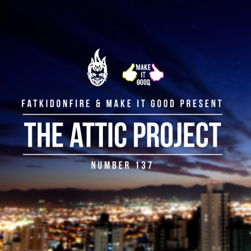 MakeItGood x FatKidOnFire #137 - The Attic Project