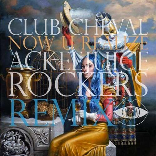 Club Cheval - Now U Realize (Ackeejuice Rockers Remix) [free DL]
