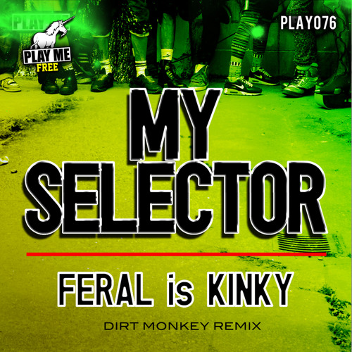 FERAL is KINKY - My Selector (Dirt Monkey Remix) [PLAY ME FREE]