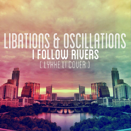 Libations & Oscillations - I Follow Rivers (Lykke Li Cover)