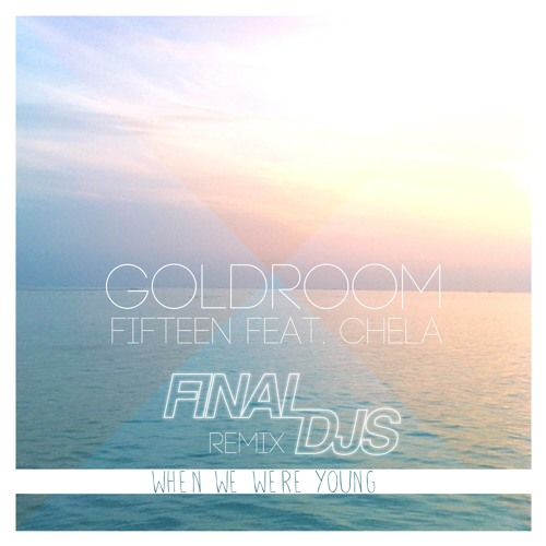 Goldroom feat. Chela - Fifteen (Final DJs When We Were Young Remix)