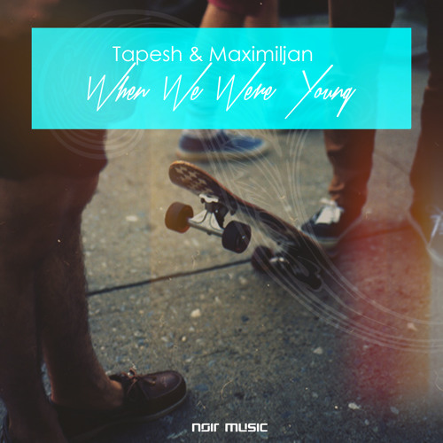 Tapesh & Maximiljan - When We Were Young (Noir Music)