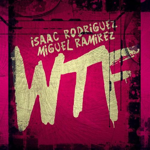 Isaac Rodriguez & Miguel Ramirez  - WTF (Original Mix)