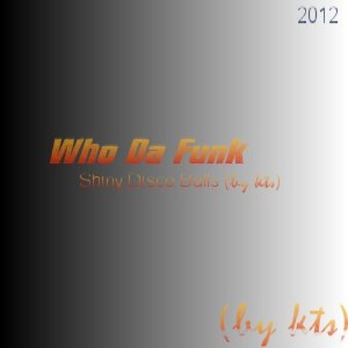 Who Da Funk - Shiny Disco Balls  (2002 song to 2012 remix by (kts))
