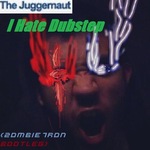 The Juggernaut - I Hate Dubstep (2ombie7ron Bootleg)