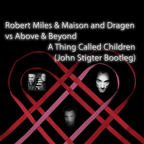 Robert Miles & Maison and Dragen vs Above & Beyond - A Thing Called Children (John Stigter Bootleg)