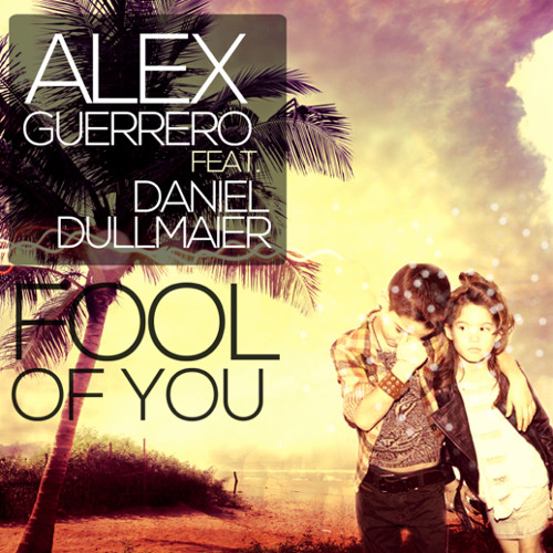 Alex Guerrero feat. Daniel Dullmaier 'Fool Of You' (Original Mix)  / [OUT NOW!]