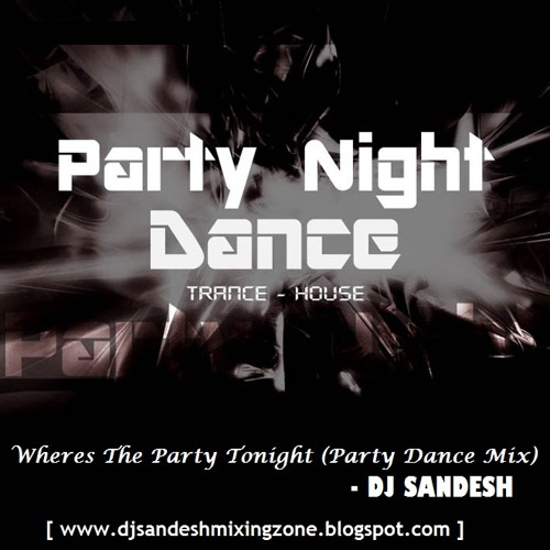Wheres The Party Tonight (Party Dance Mix) - DJ SANDESH [ www.djsandeshmixingzone.blogspot.com ]