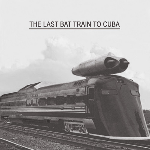 The Last Bat Train To Cuba