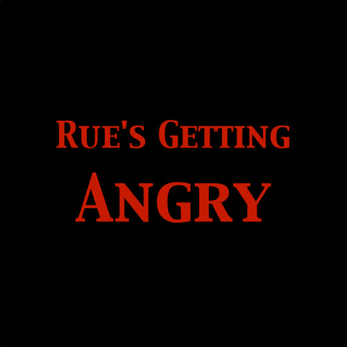 Rue's Getting Angry