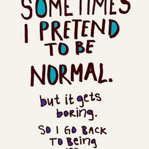 Under no circumstances try to be normal