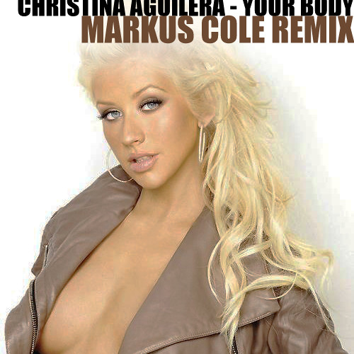 Christina Aguilera - Your Body (Markus Cole Remix) [Free Download]