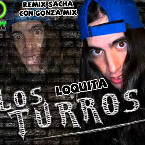 LOQUITA - LOS TURROS - REMIX SACHA CON GONZAMIX
