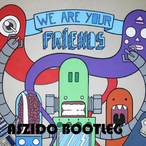 We Are Your Friends(aszido bootleg)