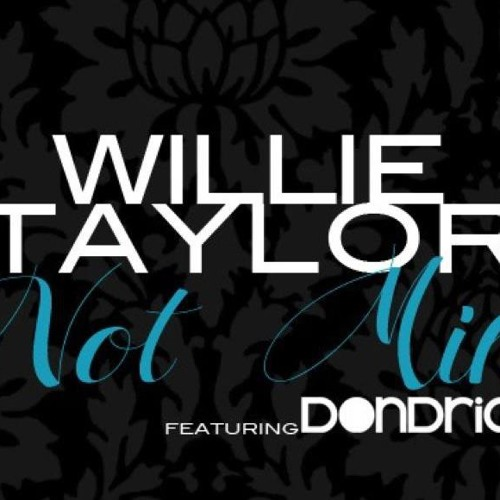 Not Mine- Willie Taylor (Feat. Dondria) [Prod. By B. Alexander]