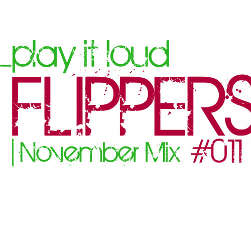 "Flippers ""PLAY IT LOUD"" November Mix #011"
