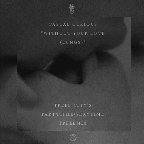 Casual Curious - Without Your Love (Lungs) (Treee City's Partytime/Sexytime Treeemix)