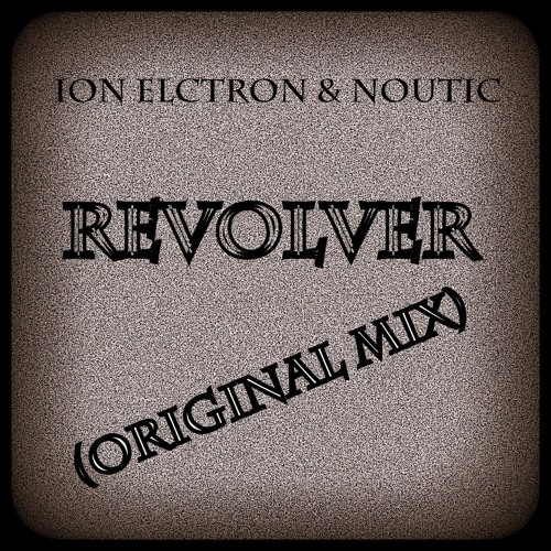 Revolver (Original Mix) - Ion Electron & Noutic ***FREE DOWNLOAD***