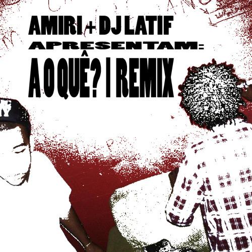 Amiri & DJ Latif - A o quê? (Remix)