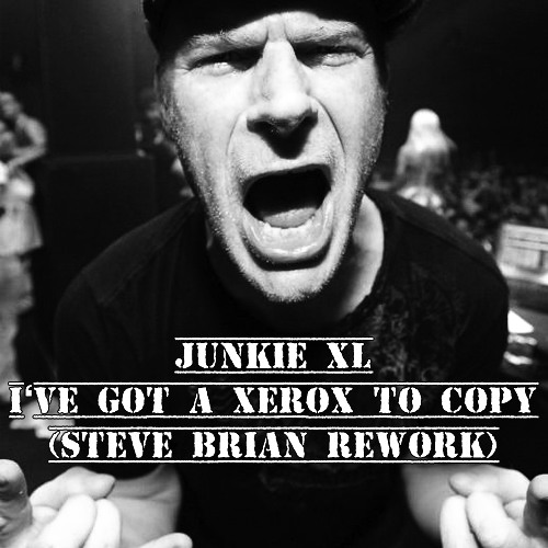 Junkie XL - I've got a Xerox to copy (Steve Brian Rework) FREE DOWNLOAD