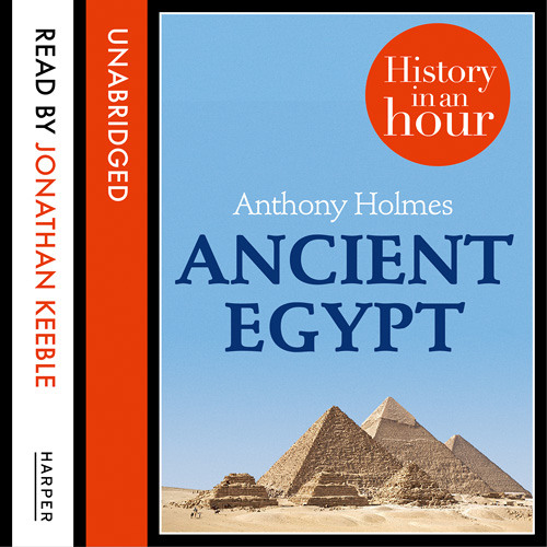ANCIENT EGYPT HISTORY IN AN HOUR by Anthony Holmes, Read by Jonathan Keeble
