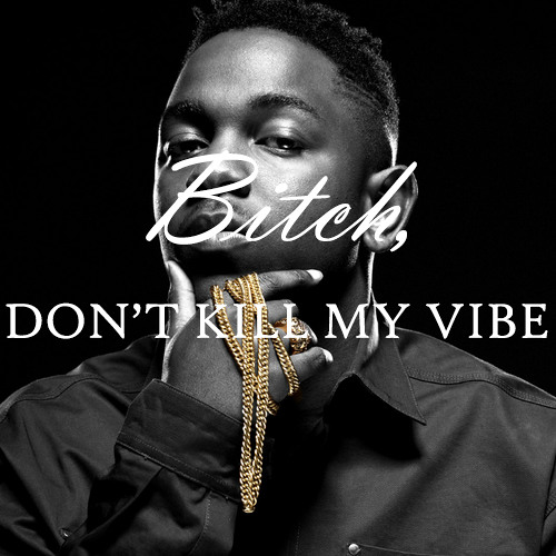 Bitch dont kill my vibe #BBMGVERSION @kendricklamar Prod By @AdolfJoker973