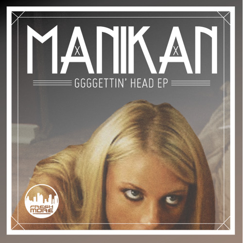 FRSH014-MANIKAN-GGGGettin' Head E.P-OUT DEC 31ST!