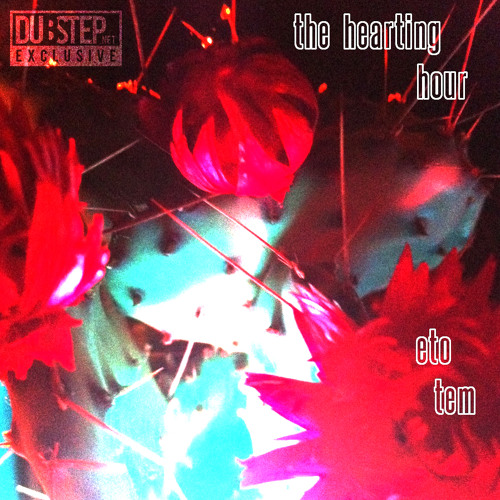The Hearting Hour! by E-To-Tem - Dubstep.NET Exclusive