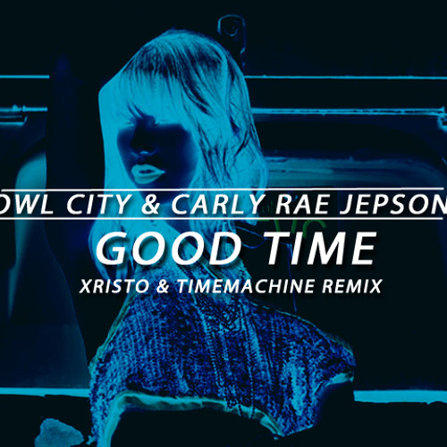 Owl City & Carly Rae Jepson - Good Time (Xristo & TimeMachine Remix)