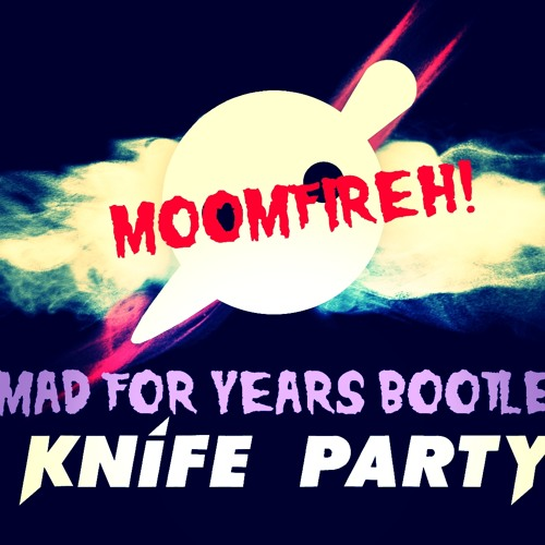 Mad For Years - Moomfireh! (Knife Party Bootleg)