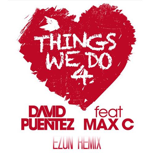 David Puentez Ft. Max C. - Things We Do 4 Love (Ezon Remix)