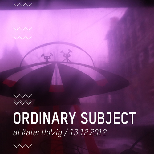 Ordinary Subject @ Kater Holzig / Berlin / 13.12