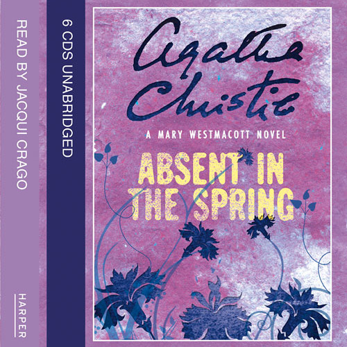 ABSENT IN THE SPRING by Agatha Christie, writing as Mary Westmacott, Read by Jacqui Crago
