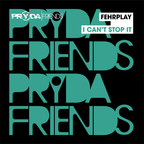 Fehrplay 'I Can't Stop It' (PRYDA FRIENDS) ***Out Jan 2013***