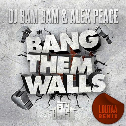 DJ Bam Bam & Alex Peace - Bang Them Walls (Loutaa Remix)