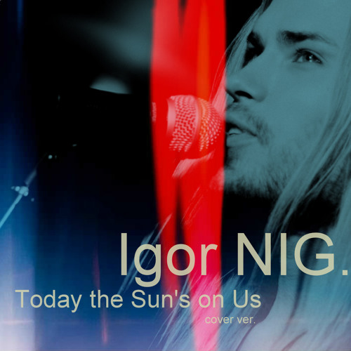 Igor NIG - Today the Sun's on Us (by Sophie Ellis-Bextor)