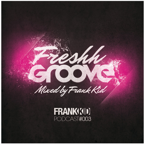 FRESHH GROOVE Podcast 003 Mixed by Frank Kid - FREE DOWNLOAD!!!!